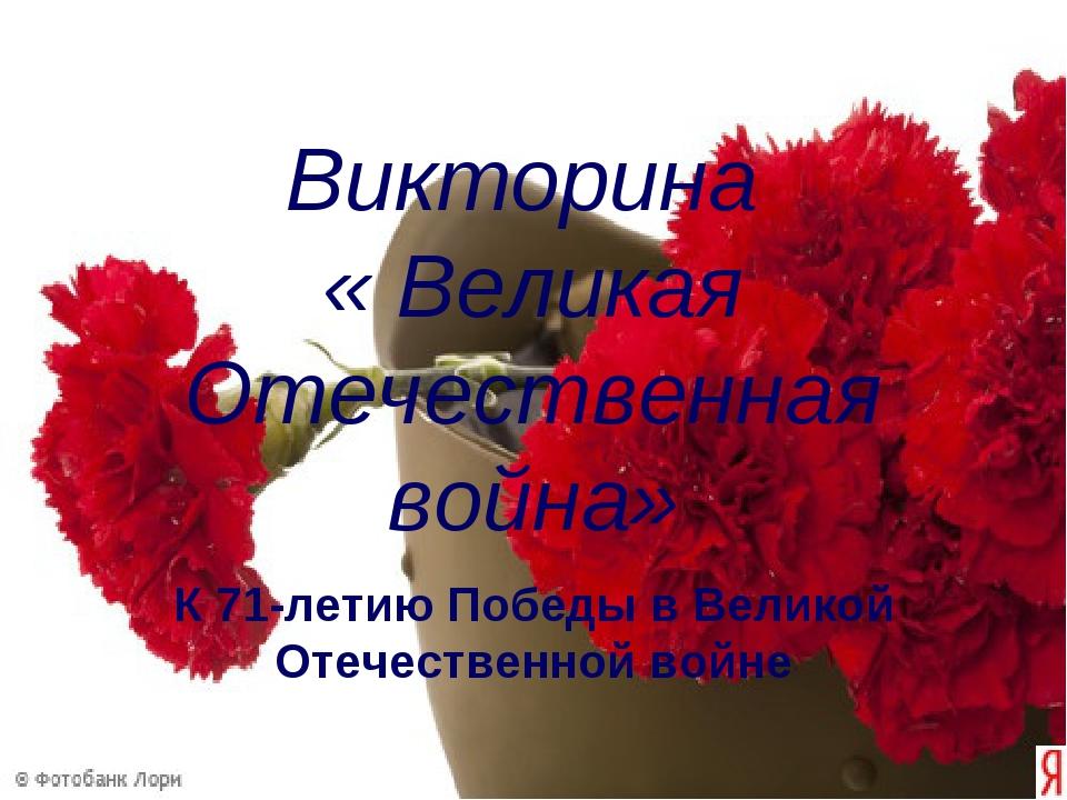 Викторина « Великая Отечественная война» К 71-летию Победы в Великой Отечеств...