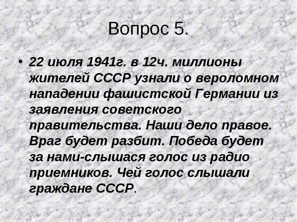 Вопрос 5. 22 июля 1941г. в 12ч. миллионы жителей СССР узнали о вероломном нап...