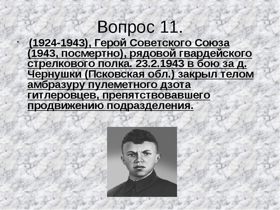 Вопрос 11. (1924-1943), Герой Советского Союза (1943, посмертно), рядовой гва...