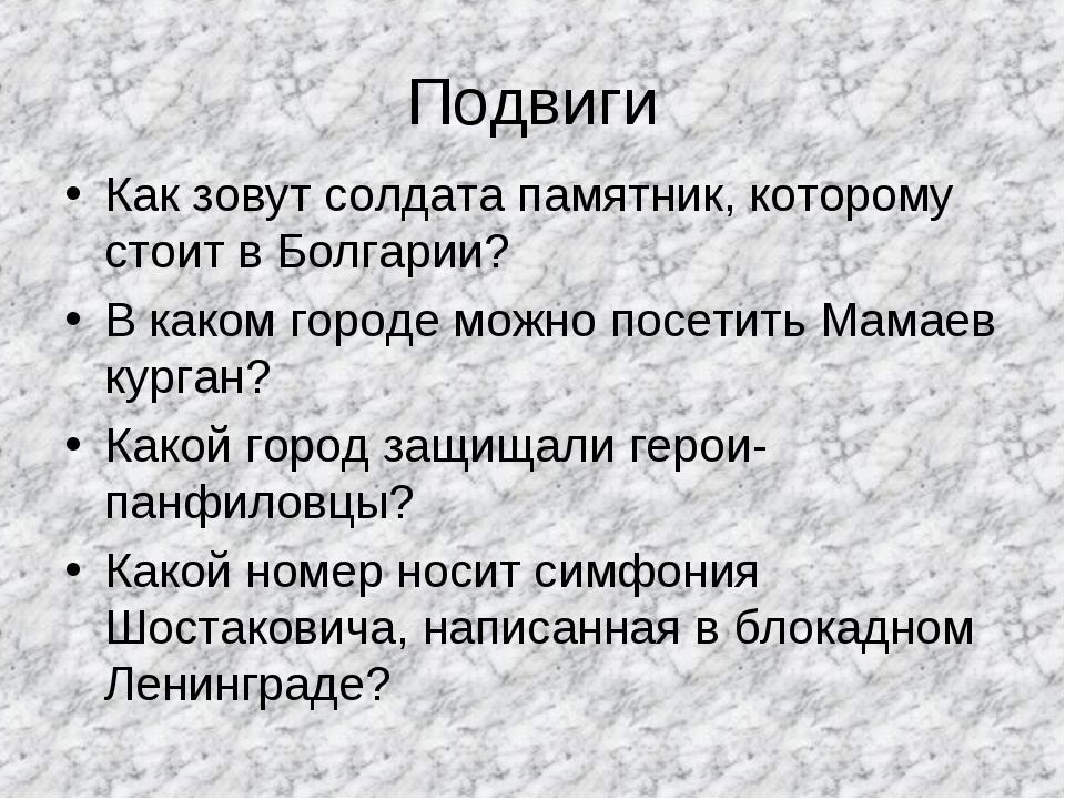 Подвиги Как зовут солдата памятник, которому стоит в Болгарии? В каком городе...