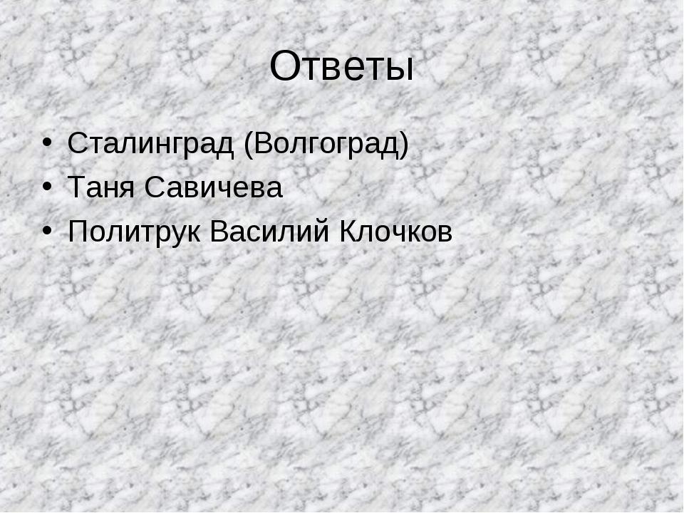 Ответы Сталинград (Волгоград) Таня Савичева Политрук Василий Клочков
