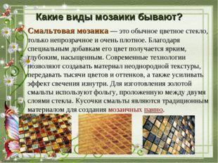 Смальтовая мозаика— это обычное цветное стекло, только непрозрачное и очень