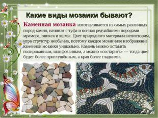 Какие виды мозаики бывают? Каменная мозаикаизготавливается изсамых различны