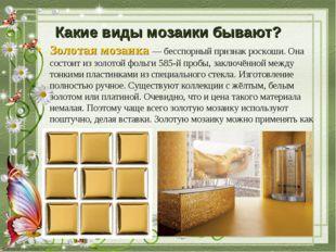 Какие виды мозаики бывают? Золотая мозаика— бесспорный признак роскоши. Она