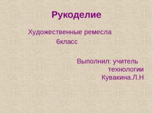 Рукоделие Художественные ремесла 6класс Выполнил: учитель технологии Кувакина