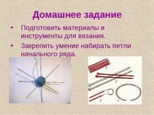 Домашнее задание Подготовить материалы и инструменты для вязания. Закрепить у