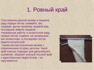 1. Ровный край При вязании данной кромки в лицевом ряду первую петлю снимайте
