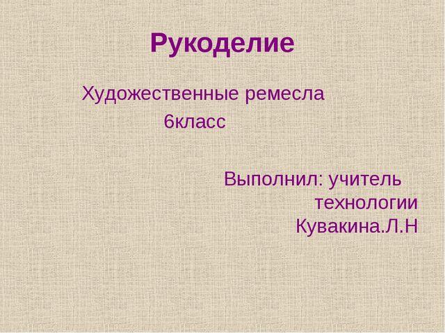 Рукоделие Художественные ремесла 6класс Выполнил: учитель технологии Кувакина...