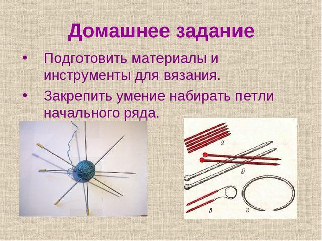 Домашнее задание Подготовить материалы и инструменты для вязания. Закрепить у...