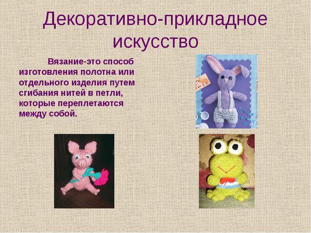 Декоративно-прикладное искусство Вязание-это способ изготовления полотна или...