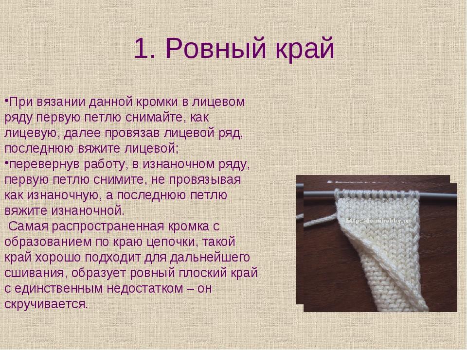 1. Ровный край При вязании данной кромки в лицевом ряду первую петлю снимайте...