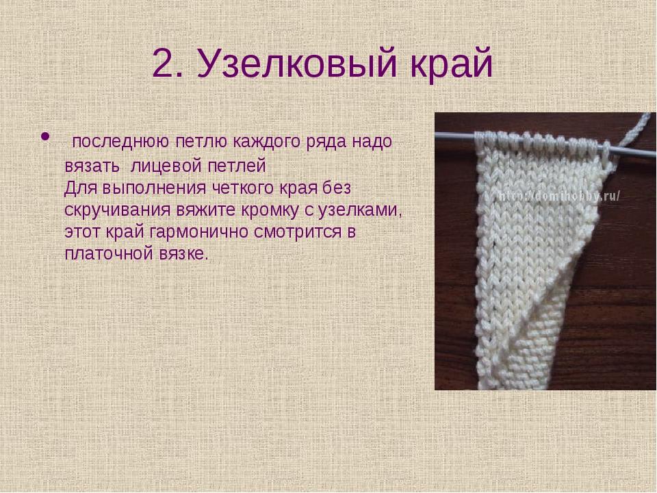 2. Узелковый край последнюю петлю каждого ряда надо вязать лицевой петлей Для...