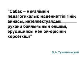"""В.А.Сухомлинский """"Сабақ – мұғалімнің педагогикалық мәдениеттілігінің айнасы,"""