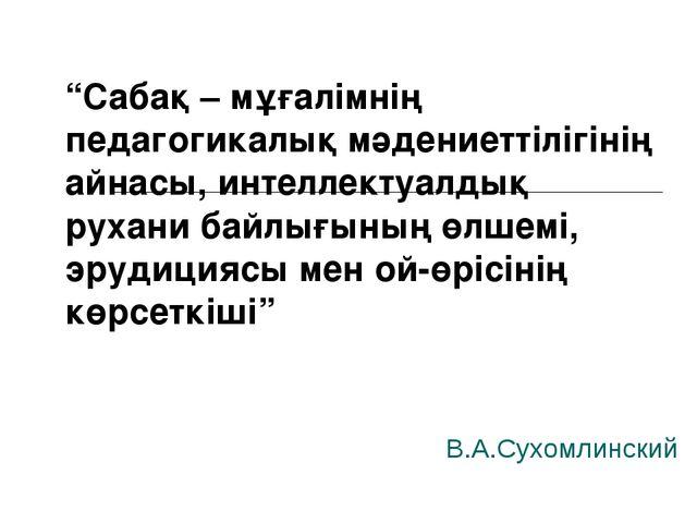 """В.А.Сухомлинский """"Сабақ – мұғалімнің педагогикалық мәдениеттілігінің айнасы,..."""