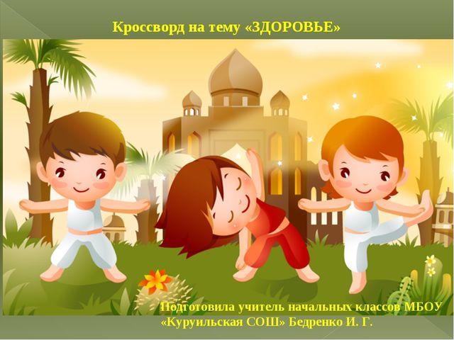 Кроссворд на тему «ЗДОРОВЬЕ» Подготовила учитель начальных классов МБОУ «Куру...