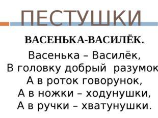 ПЕСТУШКИ ВАСЕНЬКА-ВАСИЛЁК.  Васенька – Василёк, В головку добрый разумок, А