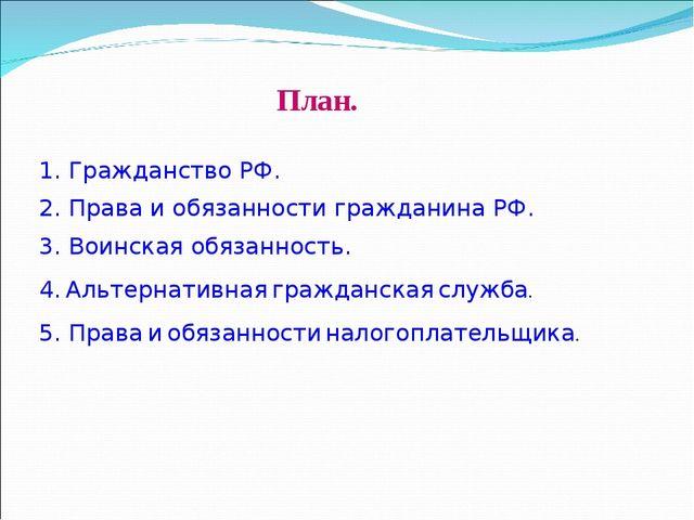План. 1. Гражданство РФ. 2. Права и обязанности гражданина РФ. 3. Воинская об...