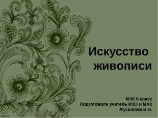 Искусство живописи МХК 8 класс Подготовила учитель ИЗО и МХК Мусынова И.Н.