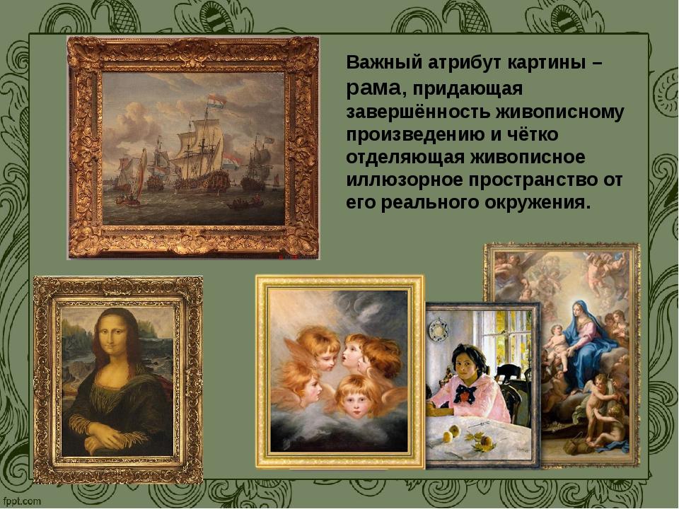 Важный атрибут картины – рама, придающая завершённость живописному произведен...