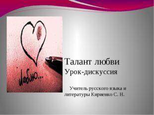Талант любви Урок-дискуссия Учитель русского языка и литературы Кириенко С. Н.