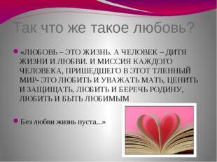 Так что же такое любовь? «ЛЮБОВЬ – ЭТО ЖИЗНЬ. А ЧЕЛОВЕК – ДИТЯ ЖИЗНИ И ЛЮБВИ.
