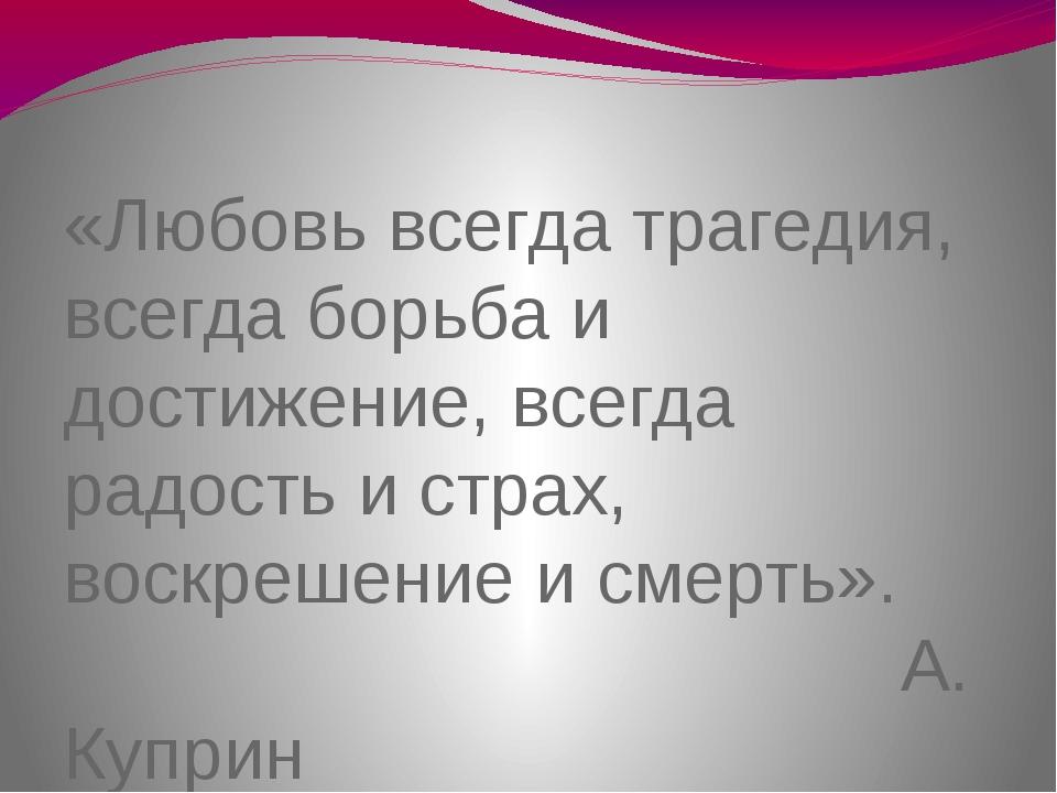 «Любовь всегда трагедия, всегда борьба и достижение, всегда радость и страх,...