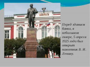 Перед зданием банка, в небольшом сквере, 5 апреля 1925 года был открыт памят