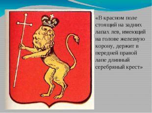 «В красном поле стоящий на задних лапах лев, имеющий на голове железную коро
