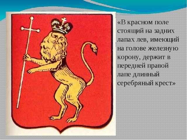 «В красном поле стоящий на задних лапах лев, имеющий на голове железную коро...