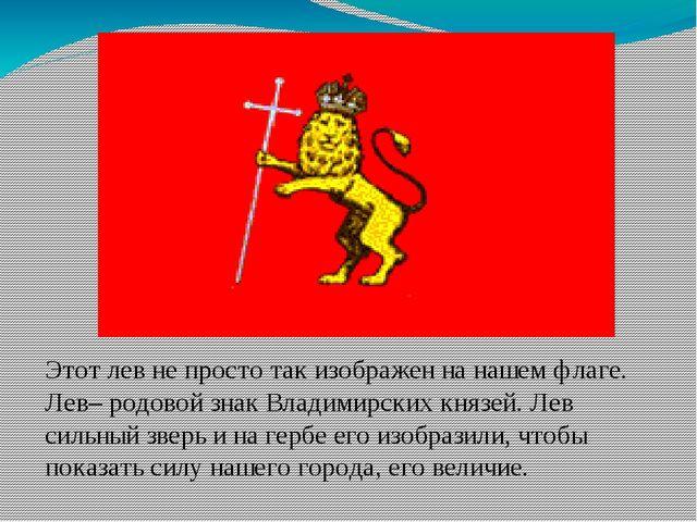 Этот лев не просто так изображен на нашем флаге. Лев– родовой знак Владимирс...