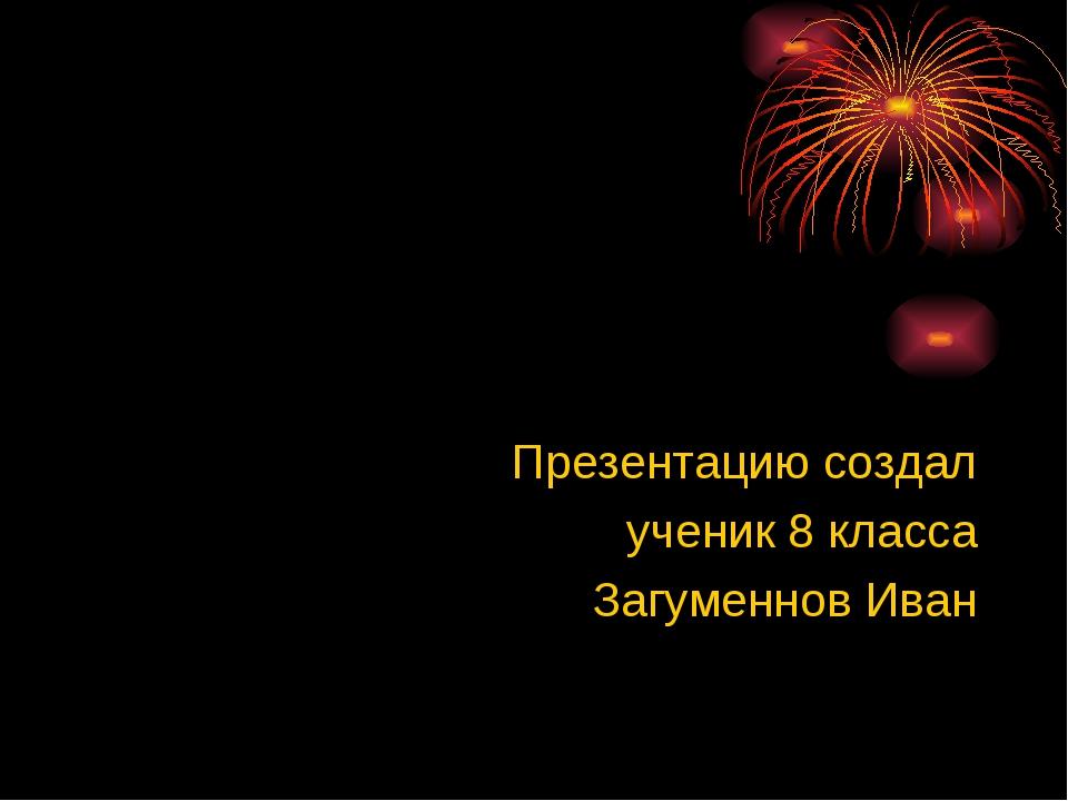 Презентацию создал ученик 8 класса Загуменнов Иван