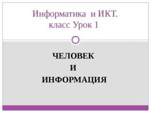 Информатика и ИКТ. класс Урок 1 ЧЕЛОВЕК И ИНФОРМАЦИЯ