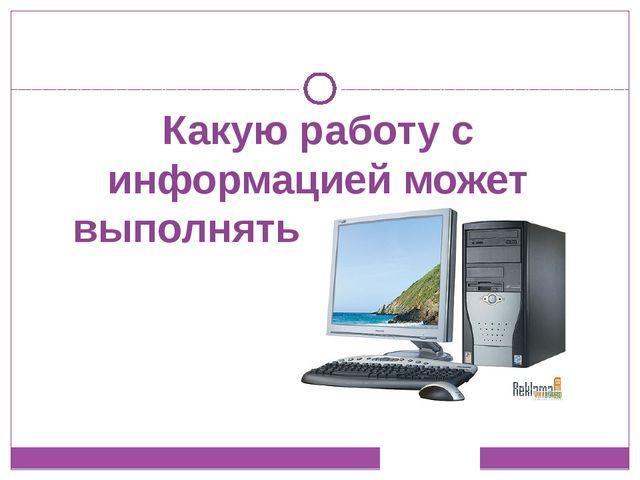 Какую работу с информацией может выполнять компьютер?