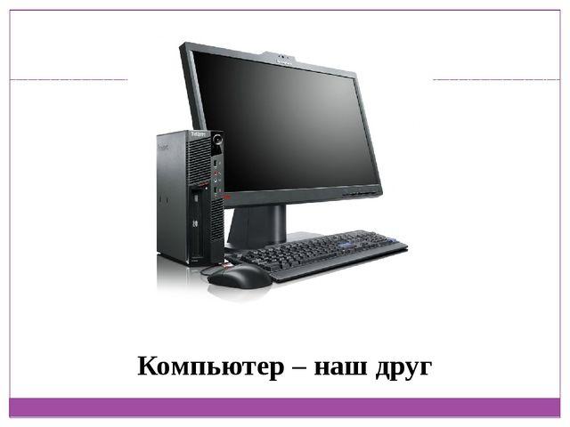 Компьютер – наш друг