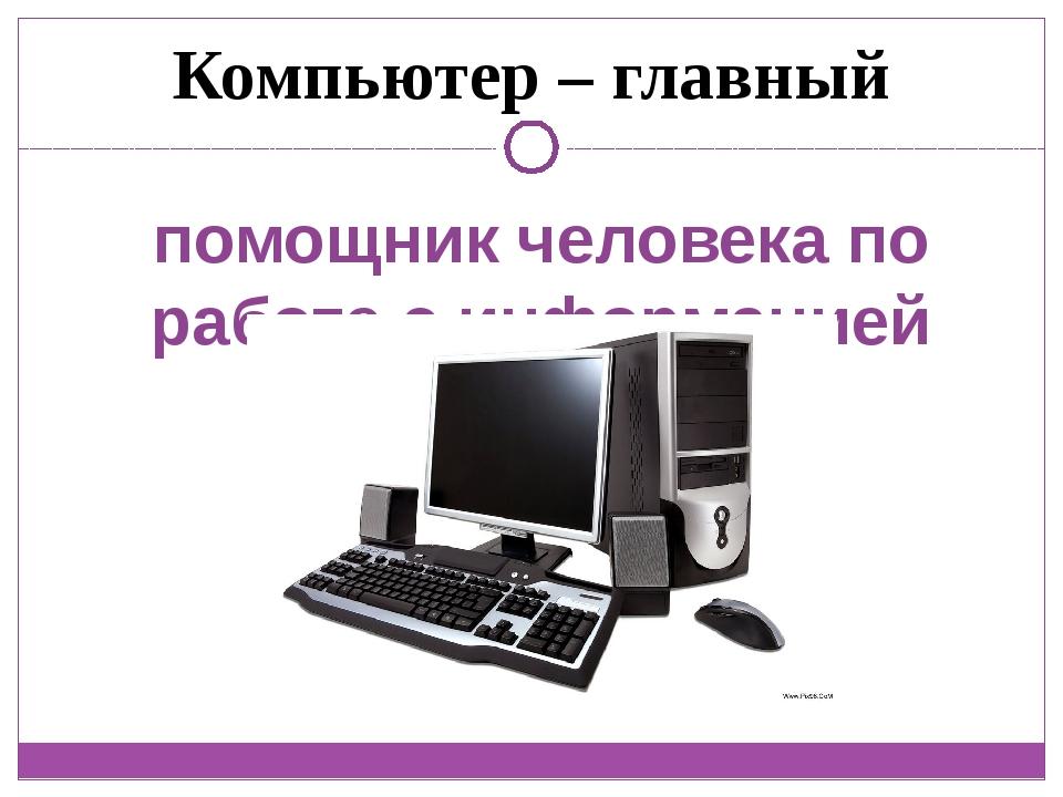 помощник человека по работе с информацией Компьютер – главный