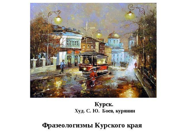 Фразеологизмы Курского края Курск. Худ. С. Ю. Боев, курянин