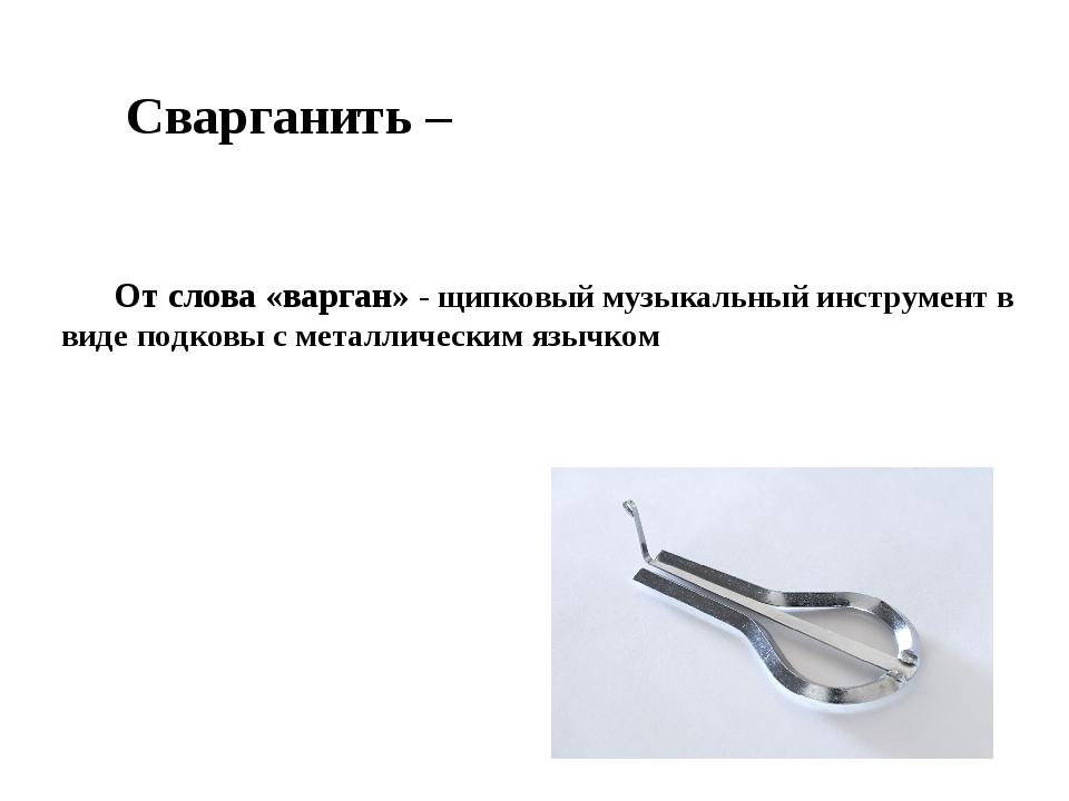 Сварганить – От слова «варган» - щипковый музыкальный инструмент в виде подко...