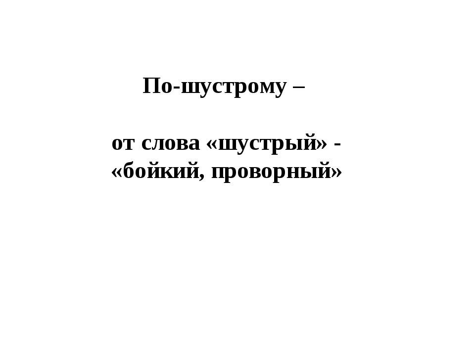 По-шустрому – от слова «шустрый» - «бойкий, проворный»