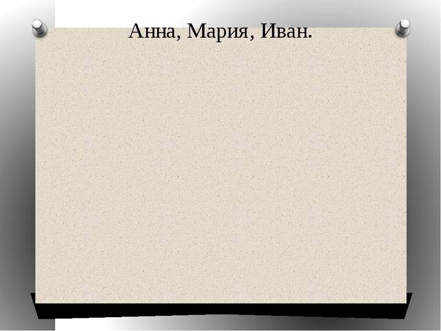 Анна, Мария, Иван.