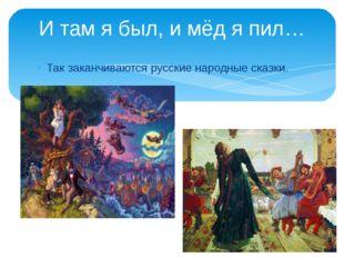 Так заканчиваются русские народные сказки. И там я был, и мёд я пил…