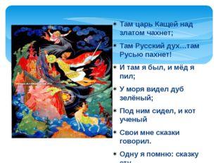 Там царь Кащей над златом чахнет; Там Русский дух…там Русью пахнет! И там я