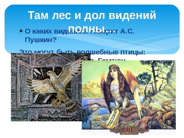 О каких видениях говорит А.С. Пушкин? Это могут быть волшебные птицы: Финист-...