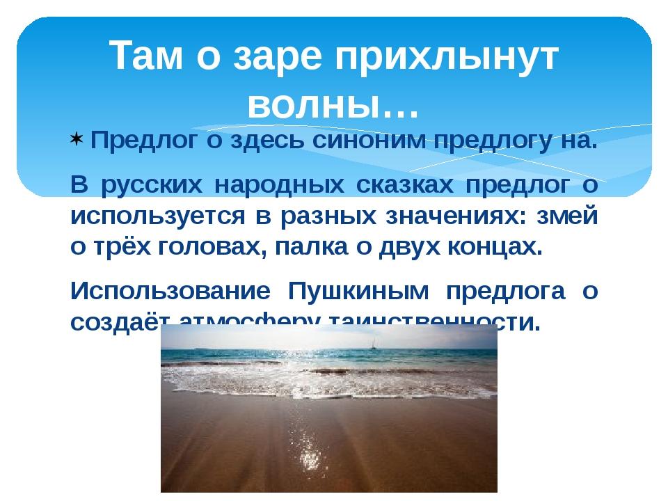 Предлог о здесь синоним предлогу на. В русских народных сказках предлог о исп...