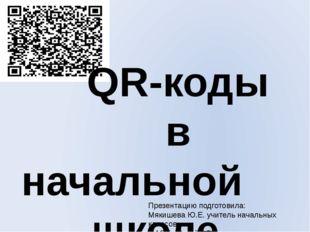 QR-коды в начальной школе Презентацию подготовила: Мякишева Ю.Е. учитель нач