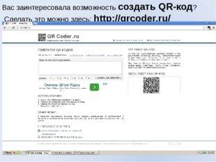 Вас заинтересовала возможность создать QR-код? Сделать это можно здесь:http: