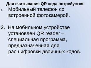 Для считывания QR-кода потребуется: Мобильный телефон со встроенной фотокамер