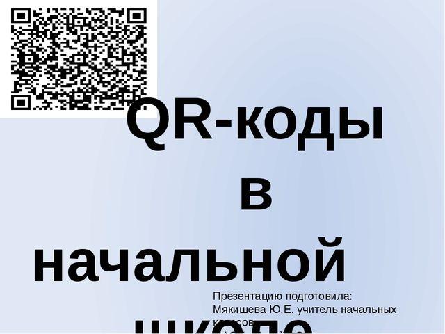QR-коды в начальной школе Презентацию подготовила: Мякишева Ю.Е. учитель нач...
