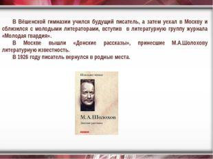 В Вёшенской гимназии учился будущий писатель, а затем уехал в Москву и сблизи