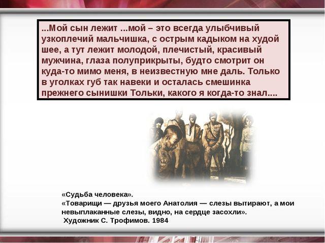«Судьба человека». «Товарищи — друзья моего Анатолия — слезы вытирают, а мои...