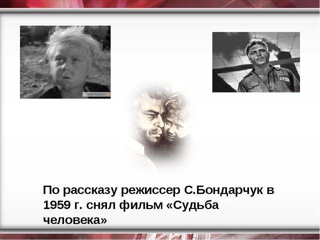 По рассказу режиссер С.Бондарчук в 1959 г. снял фильм «Судьба человека»